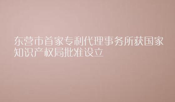 东营市首家专利代理事务所获国家知识产权局批准设立
