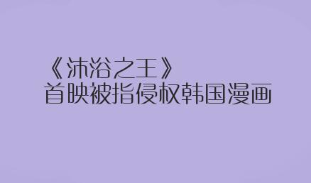 《沐浴之王》首映被指侵权韩国漫画