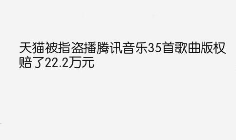 天猫被指盗播腾讯音乐35首歌曲版权,赔了22.2万元