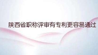 陕西省职称评审有专利更容易通过