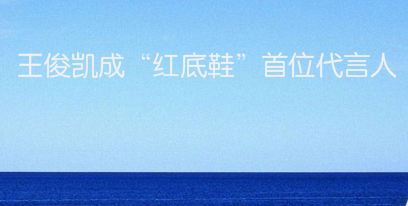 """王俊凯成""""红底鞋""""首位代言人"""