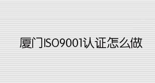 厦门ISO9001认证怎么做